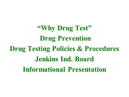 """Why Drug Test"" Drug Prevention Drug Testing Policies & Procedures Jenkins Ind. Board Informational Presentation."