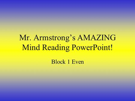 Mr. Armstrong's AMAZING Mind Reading PowerPoint! Block 1 Even.
