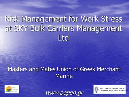 Risk Management for Work Stress at SKY Bulk Carriers Management Ltd Masters and Mates Union of Greek Merchant Marine www.pepen.gr.