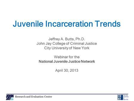 Research and Evaluation Center Juvenile Incarceration Trends Jeffrey A. Butts, Ph.D. John Jay College of Criminal Justice City University of New York Webinar.