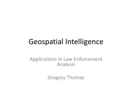 Geospatial Intelligence Applications in Law Enforcement Analysis Gregory Thomas.