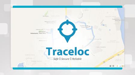 Safe  Secure  Reliable. Traceloc is a Location tracker application for Tracking the movement of your phone or device. Install this App to your target.