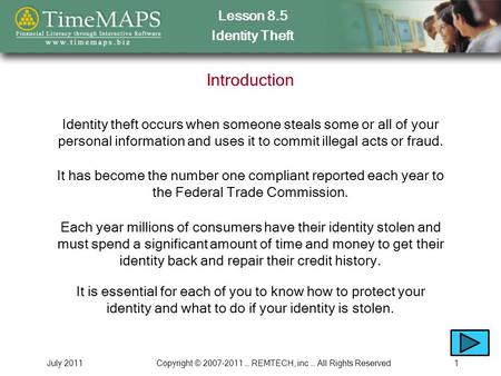 Lesson 8.5 Identity Theft July 2011Copyright © 2007-2011 … REMTECH, inc … All Rights Reserved1 Introduction Identity theft occurs when someone steals some.