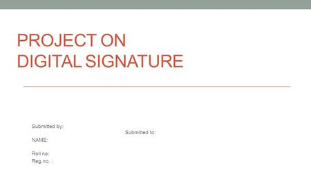 PROJECT ON DIGITAL SIGNATURE Submitted by: Submitted to: NAME: Roll no: Reg.no. :