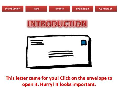 Introduction Tasks Process Evaluation Conclusion This letter came for you! Click on the envelope to open it. Hurry! It looks important.