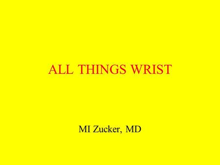 ALL THINGS WRIST MI Zucker, MD. A dr Z Lecture INJURIES of the WRIST Fractures and ligament injuries of the distal radius and ulna and the carpal bones.
