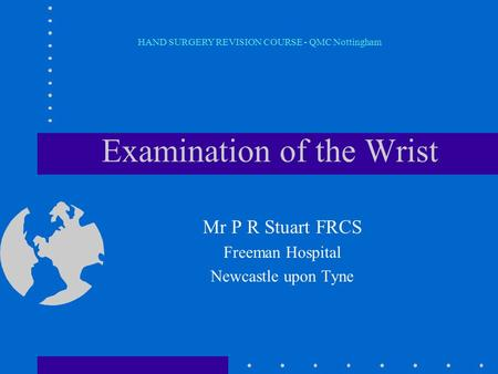 Examination of the Wrist Mr P R Stuart FRCS Freeman Hospital Newcastle upon Tyne HAND SURGERY REVISION COURSE - QMC Nottingham.