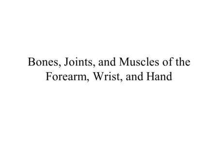 Bones, Joints, and Muscles of the Forearm, Wrist, and Hand.