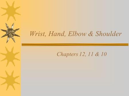 Wrist, Hand, Elbow & Shoulder Chapters 12, 11 & 10.