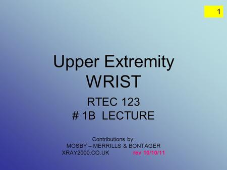 1 Upper Extremity WRIST RTEC 123 # 1B LECTURE Contributions by: MOSBY – MERRILLS & BONTAGER XRAY2000.CO.UK rev 10/10/11.