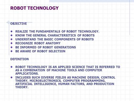 ROBOT TECHNOLOGY OBJECTIVE REALIZE THE FUNDAMENTALS OF ROBOT TECHNOLOGY. KNOW THE GENERAL CHARACTERSITICS OF ROBOTS UNDERSTAND THE BASIC COMPONENTS OF.