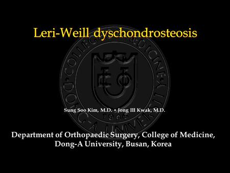 Leri-Weill dyschondrosteosis Department of Orthopaedic Surgery, College of Medicine, Dong-A University, Busan, Korea Sung Soo Kim, M.D. Jong Ill Kwak,