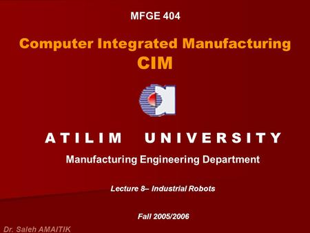 MFGE 404 Computer Integrated Manufacturing CIM A T I L I M U N I V E R S I T Y Manufacturing Engineering Department Lecture 8– Industrial Robots Fall 2005/2006.