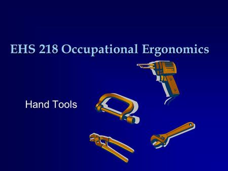 EHS 218 Occupational Ergonomics Hand Tools. Types of Grip  Power –Hands wrap around the handle –Capable of generating more force than others with less.