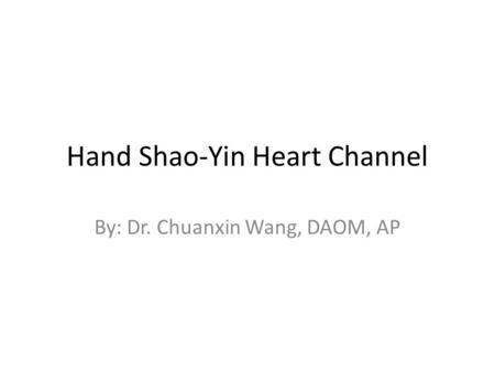 Hand Shao-Yin Heart Channel By: Dr. Chuanxin Wang, DAOM, AP.