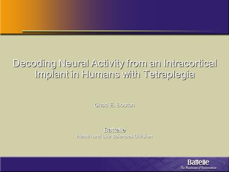 1 Decoding Neural Activity from an Intracortical Implant in Humans with Tetraplegia Chad E. Bouton Battelle Health and Life Sciences Division.