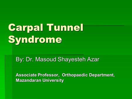 Carpal Tunnel Syndrome By: Dr. Masoud Shayesteh Azar Associate Professor, Orthopaedic Department, Mazandaran University.