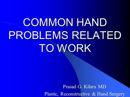 COMMON HAND PROBLEMS RELATED TO WORK Prasad G. Kilaru MD Plastic, Reconstructive & Hand Surgery.