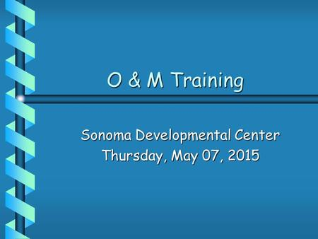O & M Training O & M Training Sonoma Developmental Center Thursday, May 07, 2015Thursday, May 07, 2015Thursday, May 07, 2015Thursday, May 07, 2015.