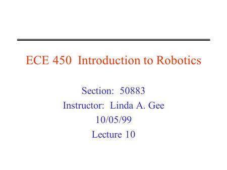 ECE 450 Introduction to Robotics Section: 50883 Instructor: Linda A. Gee 10/05/99 Lecture 10.