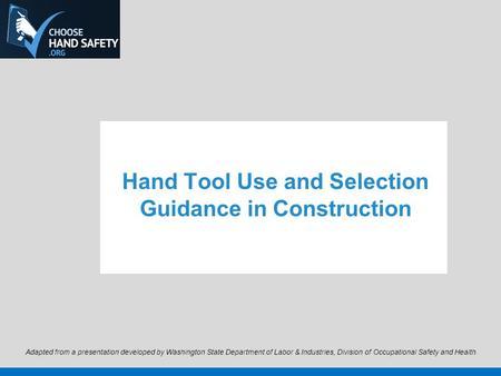 Hand Tool Use and Selection Guidance in Construction Adapted from a presentation developed by Washington State Department of Labor & Industries, Division.