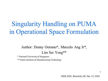 1 Singularity Handling on PUMA in Operational Space Formulation Author: Denny Oetomo*, Marcelo Ang Jr*, Lim Ser Yong** * National University of Singapore,