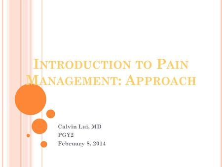 I NTRODUCTION TO P AIN M ANAGEMENT : A PPROACH Calvin Lui, MD PGY2 February 8, 2014.