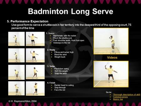  H. Raymond Allen, 2004 Badminton Long Serve 1. Stance  Handshake with the racket  Pinch the shuttlecock  Feet shoulder width, front foot open  Sideways.