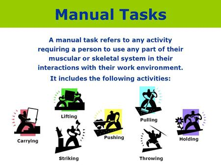 Manual Tasks A manual task refers to any activity requiring a person to use any part of their muscular or skeletal system in their interactions with their.