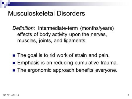 1 ISE 311 - Ch. 14 Musculoskeletal Disorders Definition: Intermediate-term (months/years) effects of body activity upon the nerves, muscles, joints, and.