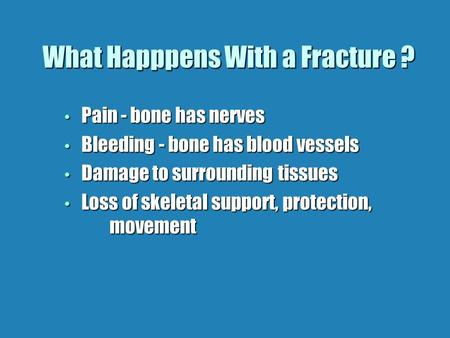 What Happpens With a Fracture ? Pain - bone has nerves Pain - bone has nerves Bleeding - bone has blood vessels Bleeding - bone has blood vessels Damage.