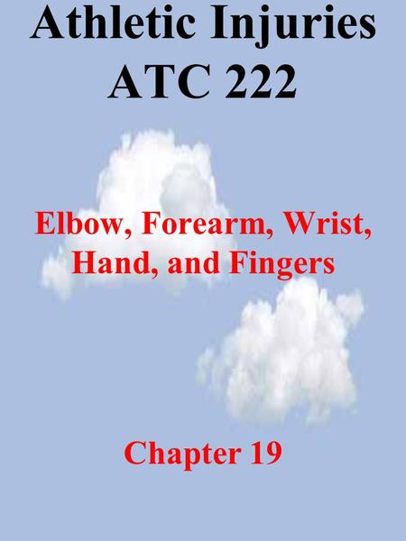 Athletic Injuries ATC 222 Elbow, Forearm, Wrist, Hand, and Fingers Chapter 19.