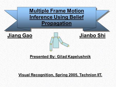 Multiple Frame Motion Inference Using Belief Propagation Jiang Gao Jianbo Shi Presented By: Gilad Kapelushnik Visual Recognition, Spring 2005, Technion.