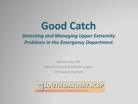 Good Catch Detecting and Managing Upper Extremity Problems in the Emergency Department David Jones, MD Hand and Upper Extremity Surgery Orthopedic Institute.