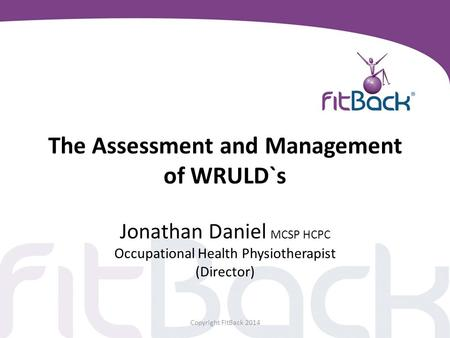 The Assessment and Management of WRULD`s Jonathan Daniel MCSP HCPC Occupational Health Physiotherapist (Director) Copyright FitBack 2014.