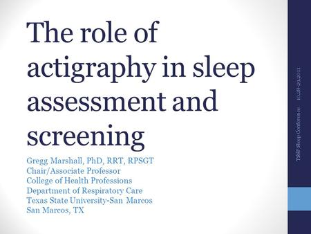 The role of actigraphy in sleep assessment and screening Gregg Marshall, PhD, RRT, RPSGT Chair/Associate Professor College of Health Professions Department.
