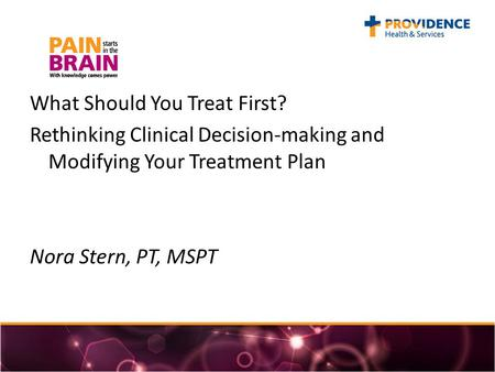 What Should You Treat First? Rethinking Clinical Decision-making and Modifying Your Treatment Plan Nora Stern, PT, MSPT.