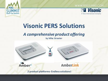 Visonic PERS Solutions A comprehensive product offering by Mike Streeter 2 product platforms- Endless solutions!