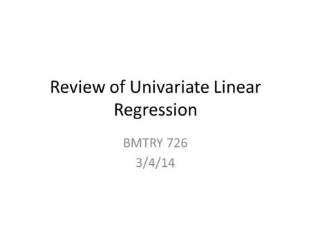 Review of Univariate Linear Regression BMTRY 726 3/4/14.