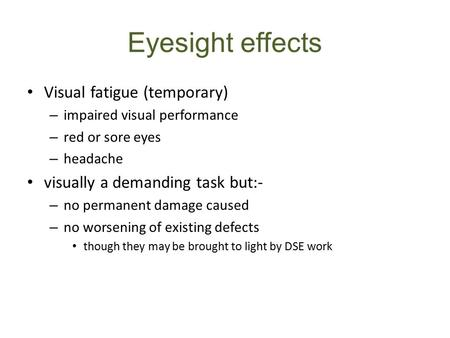 Eyesight effects Visual fatigue (temporary) – impaired visual performance – red or sore eyes – headache visually a demanding task but:- – no permanent.