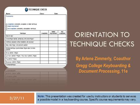 3/27/11 ORIENTATION TO TECHNIQUE CHECKS By Arlene Zimmerly, Coauthor Gregg College Keyboarding & Document Processing, 11e Note: This presentation was created.