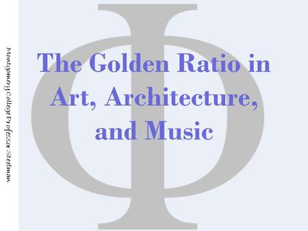 The Golden Ratio in Art, Architecture, and Music Montgomery College Professor Steelman.