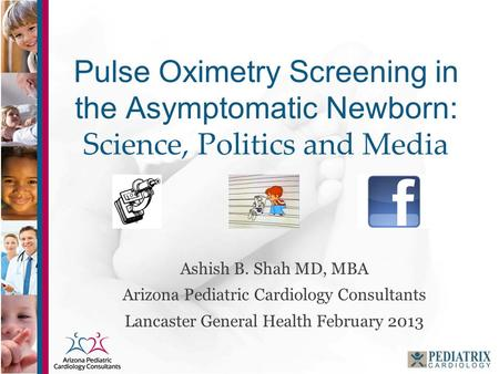 Pulse Oximetry Screening in the Asymptomatic Newborn: Science, Politics and Media Ashish B. Shah MD, MBA Arizona Pediatric Cardiology Consultants Lancaster.