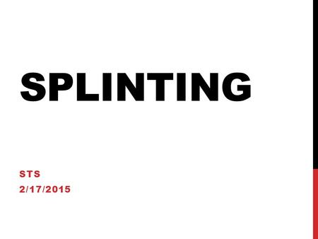 SPLINTING STS 2/17/2015. INDICATIONS FOR SPLINTING Fractures Sprains Joint infections Lacerations over joints Puncture wounds and animal bites of the.