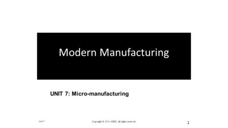 UNIT 7: Micro-manufacturing Unit 7 Copyright © 2014. MDIS. All rights reserved. 1 Modern Manufacturing.