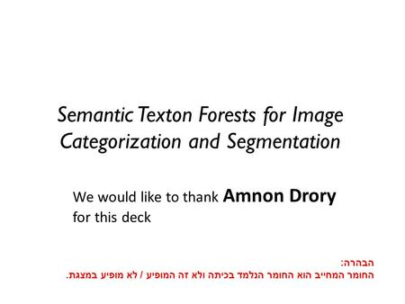 Semantic Texton Forests for Image Categorization and Segmentation We would like to thank Amnon Drory for this deck הבהרה : החומר המחייב הוא החומר הנלמד.