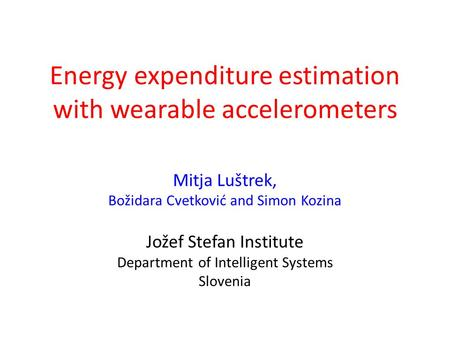 Energy expenditure estimation with wearable accelerometers Mitja Luštrek, Božidara Cvetković and Simon Kozina Jožef Stefan Institute Department of Intelligent.