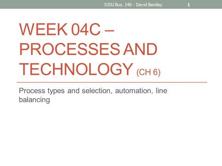 WEEK 04C – PROCESSES AND TECHNOLOGY (CH 6) Process types and selection, automation, line balancing SJSU Bus. 140 - David Bentley1.
