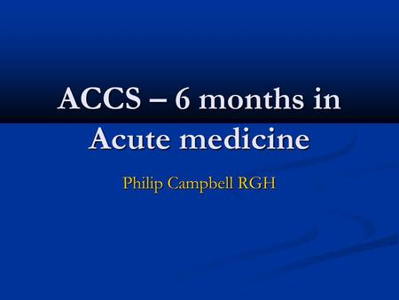 ACCS – 6 months in Acute medicine Philip Campbell RGH.