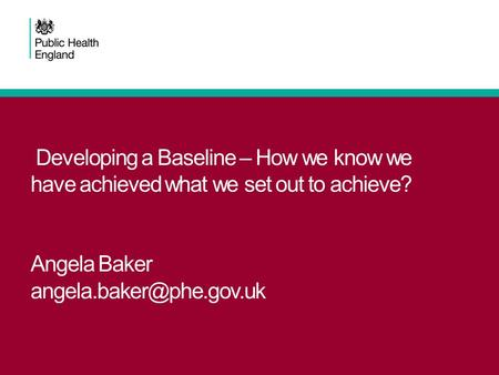 Developing a Baseline – How we know we have achieved what we set out to achieve? Angela Baker